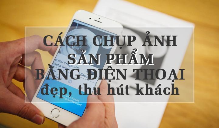 cach-chup-anh-san-pham-dep-bang-dien-thoai